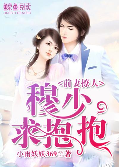 [花语书坊]小雨妖妖369小说《前妻撩人:穆少,求抱抱》全本在线阅读