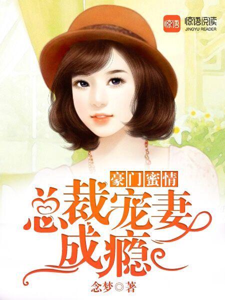 [花语书坊]念梦小说《豪门蜜情:总裁宠妻成瘾》全本在线阅读
