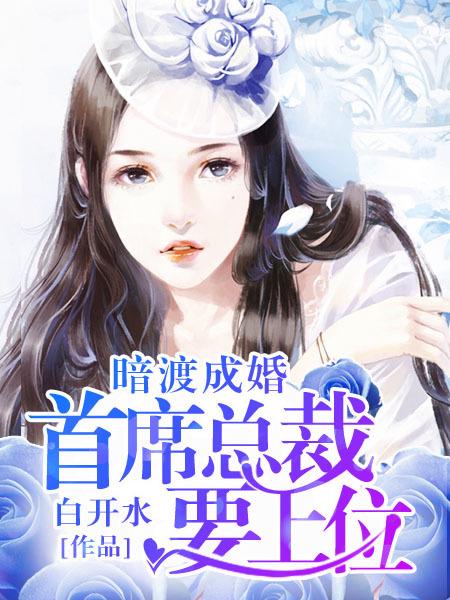 [花语书坊]白开水小说《暗渡成婚:首席总裁要上位》全本在线阅读